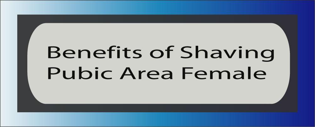 Benefits of Shaving Pubic Area Female