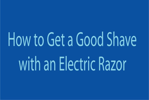 HOW TO GET A GOOD SHAVE WITH AN ELECTRIC RAZOR